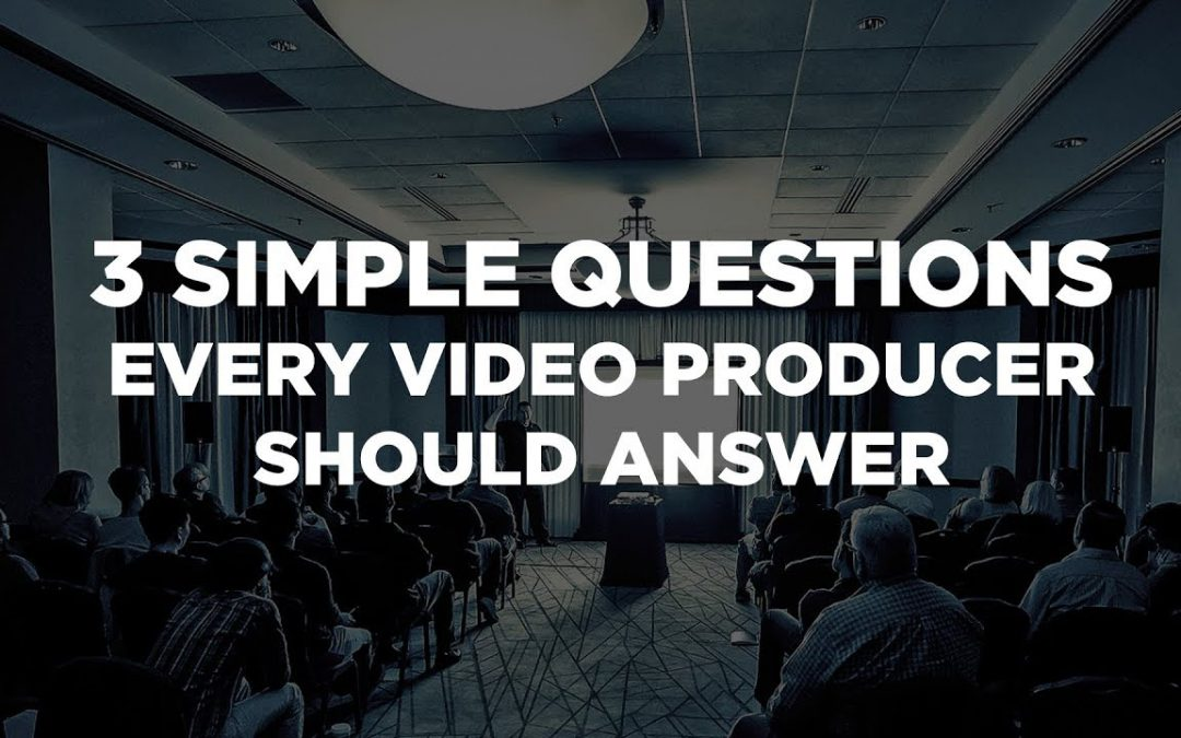 3 Simple Questions Every Video Producer Should Answer